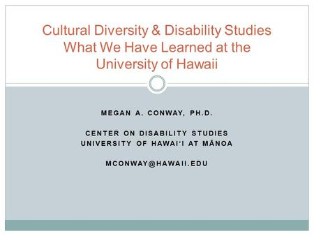 MEGAN A. CONWAY, PH.D. CENTER ON DISABILITY STUDIES UNIVERSITY OF HAWAI'I AT MĀNOA Cultural Diversity & Disability Studies What We Have.