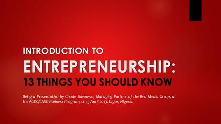 INTRODUCTION TO ENTREPRENEURSHIP: 13 THINGS YOU SHOULD KNOW Being a Presentation by Chude Jideonwo, Managing Partner of the Red Media Group, at the AGDC/LASG.