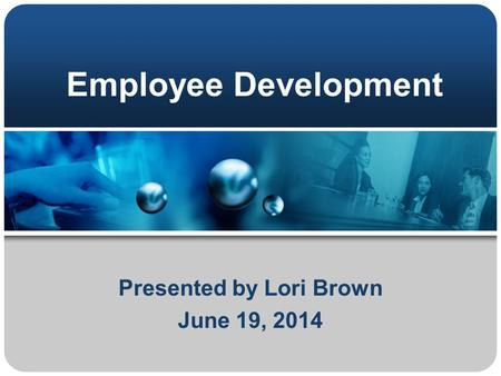 Employee Development Presented by Lori Brown June 19, 2014.