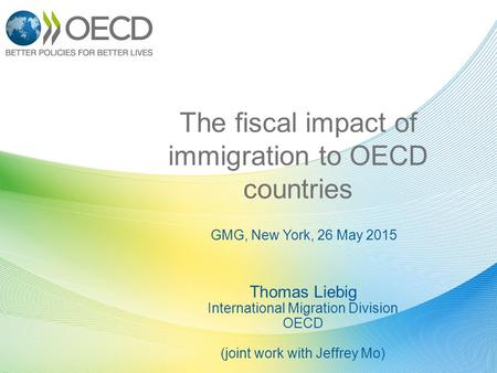 GMG, New York, 26 May 2015 The fiscal impact of immigration to OECD countries Thomas Liebig International Migration Division OECD (joint work with Jeffrey.