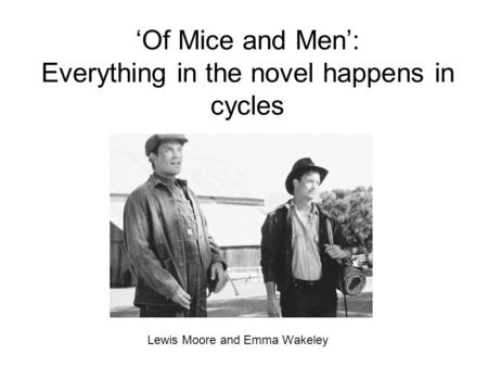 'Of Mice and Men': Everything in the novel happens in cycles Lewis Moore and Emma Wakeley.