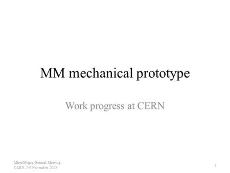 MM mechanical prototype Work progress at CERN MicroMegas General Meeting, CERN, 5-6 November 2013 1.