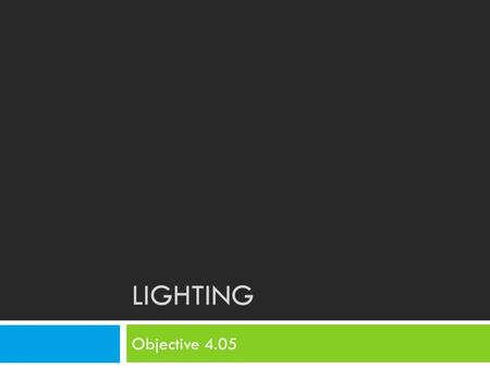 LIGHTING Objective 4.05. Bell Ringer 10/17  Look at the types of LIGHTING in the classroom. Describe this lighting.