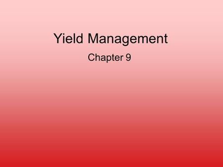 "Yield Management Chapter 9. Yield Management ""Selling the right capacity to the right customer at the right price"" Business Requirements –Limited Fixed."