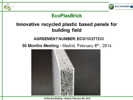 30 Months Meeting – Madrid, February 6th, 2014 30 Months Meeting - Madrid, February 6 th, 2014 AGREEMENT NUMBER: ECO/10/277233 EcoPlasBrick Innovative.