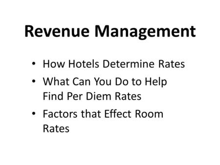 Revenue Management How Hotels Determine Rates What Can You Do to Help Find Per Diem Rates Factors that Effect Room Rates.