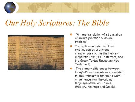 Our Holy Scriptures: The Bible A mere translation of a translation of an interpretation of an oral tradition Translations are derived from existing copies.