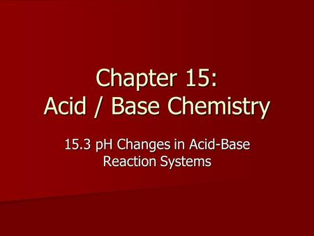 Chapter 15: Acid / Base Chemistry 15.3 pH Changes in Acid-Base Reaction Systems.