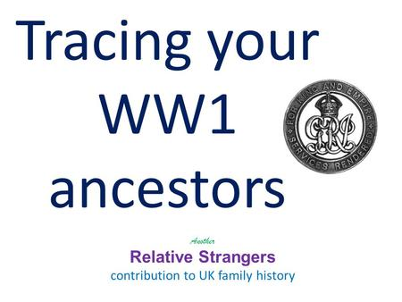 Tracing your WW1 ancestors Another Relative Strangers contribution to UK family history.