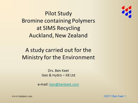 Www.benkeet.com ©2011 Ben Keet 1 Pilot Study Bromine containing Polymers at SIMS Recycling Auckland, New Zealand A study carried out for the Ministry for.