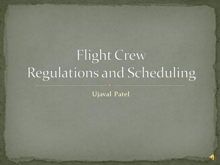Ujaval Patel General Regulatory Requirements Flight Crew Regulations Flight Crew Scheduling.
