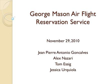 George Mason Air Flight Reservation Service November 29, 2010 Jean Pierre Antonio Goncalves Alex Nazari Tom Essig Jessica Urquiola.