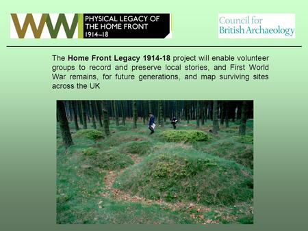 The Home Front Legacy 1914-18 project will enable volunteer groups to record and preserve local stories, and First World War remains, for future generations,
