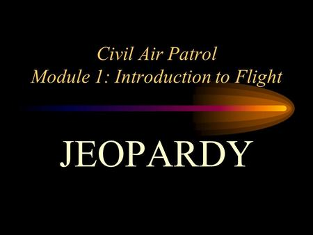 Civil Air Patrol Module 1: Introduction to Flight JEOPARDY.