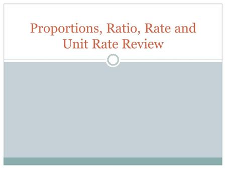 Proportions, Ratio, Rate and Unit Rate Review. Ratio What is a ratio?  A ratio is a comparison between two numbers. What is an example of a ratio? 