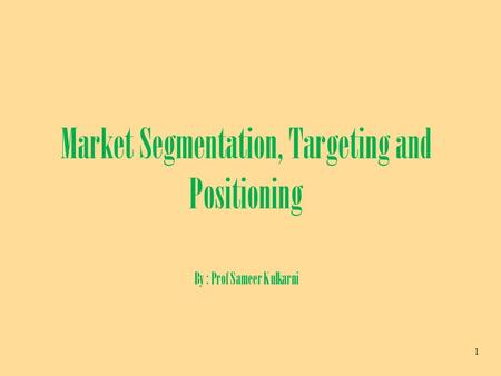 1 Market Segmentation, Targeting and Positioning By : Prof Sameer Kulkarni.