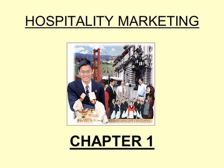 HOSPITALITY MARKETING CHAPTER 1. What is Hospitality Marketing? 1.1 Marketing Basics 1.2 Hotel Marketing: A competitive Industry 1.3 The Importance of.