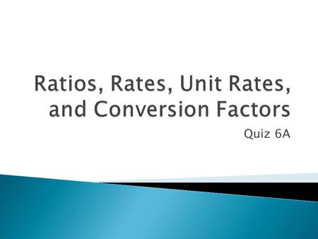Quiz 6A.  A comparison of two numbers by division ◦ Ratio  A comparison of two quantities that have different kinds of units ◦ Rate  A rate in which.