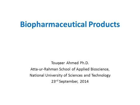 Biopharmaceutical Products Touqeer Ahmed Ph.D. Atta-ur-Rahman School of Applied Bioscience, National University of Sciences and Technology 23 rd September,