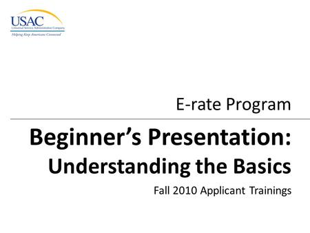 E-rate Program Beginner's Presentation: Understanding the Basics Fall 2010 Applicant Trainings.