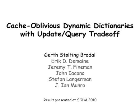 Cache-Oblivious Dynamic Dictionaries with Update/Query Tradeoff Gerth Stølting Brodal Erik D. Demaine Jeremy T. Fineman John Iacono Stefan Langerman J.