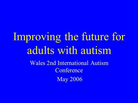 Improving the future for adults with autism Wales 2nd International Autism Conference May 2006.