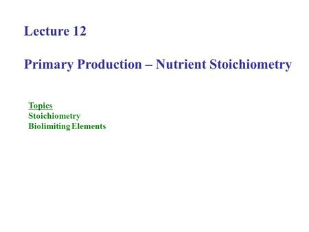 Lecture 12 Primary Production – Nutrient Stoichiometry Topics Stoichiometry Biolimiting Elements.