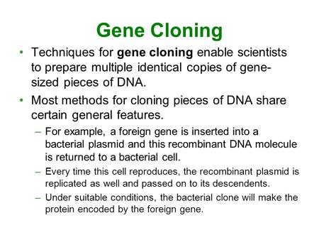 Gene Cloning Techniques for gene cloning enable scientists to prepare multiple identical copies of gene- sized pieces of DNA. Most methods for cloning.