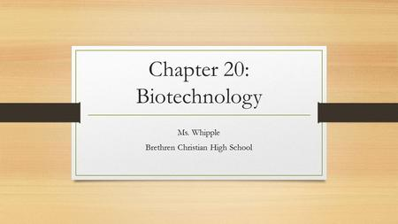 Chapter 20: Biotechnology Ms. Whipple Brethren Christian High School.