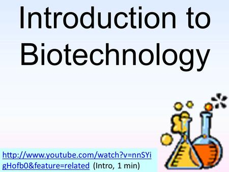 Introduction to Biotechnology  gHofb0&feature=relatedhttp://www.youtube.com/watch?v=nnSYi gHofb0&feature=related (Intro,