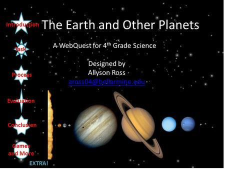 The Earth and Other Planets A WebQuest for 4 th Grade Science Designed by Allyson Ross Introduction Task Process Evaluation Conclusion.