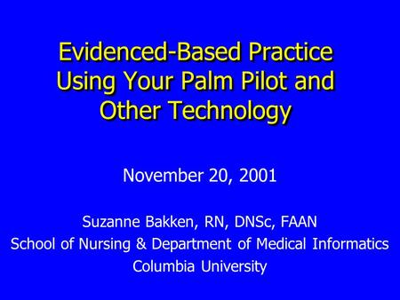 Evidenced-Based Practice Using Your Palm Pilot and Other Technology November 20, 2001 Suzanne Bakken, RN, DNSc, FAAN School of Nursing & Department of.
