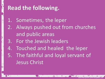 Read the following. 1.Sometimes, the leper 2.Always pushed out from churches and public areas 3.For the Jewish leaders 4.Touched and healed the leper 5.The.