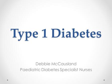 Type 1 Diabetes Debbie McCausland Paediatric Diabetes Specialist Nurses.