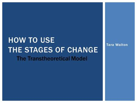Tara Walton HOW TO USE THE STAGES OF CHANGE The Transtheoretical Model.