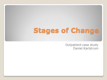 Stages of Change Outpatient case study Daniel Karlstrum.