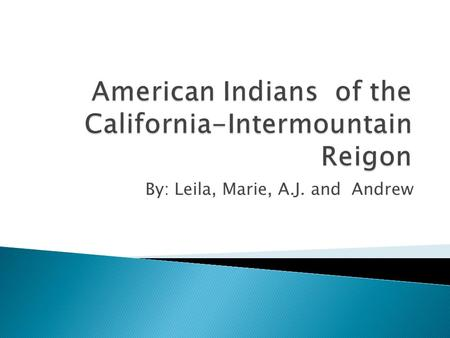 By: Leila, Marie, A.J. and Andrew. The tribes California had were Indians such as, Shoshones, Paiutes, Miwoks, and Pomos. They were the ones that roamed.