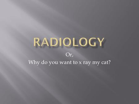 Or, Why do you want to x ray my cat? How does this stuff work anyway? Is it magic?