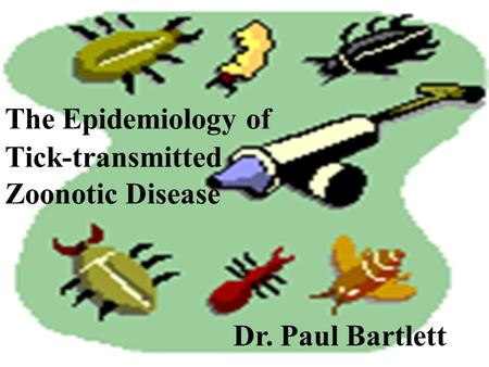 1 The Epidemiology of Tick-transmitted Zoonotic Disease Dr. Paul Bartlett.