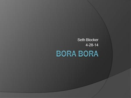 Seth Blocker 4-28-14. History of Bora Bora. First discovered by Captain James Cook in 1769 during his exploration of the region.