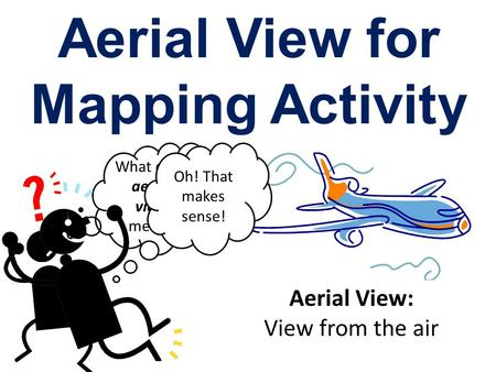 Aerial View for Mapping Activity What does aerial view mean? Aerial View: View from the air Oh! That makes sense!
