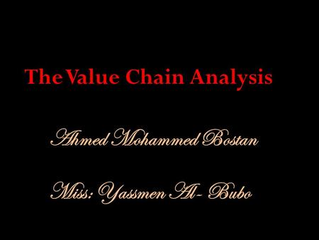 Ahmed Mohammed Bostan The Value Chain Analysis Miss: Yassmen Al- Bubo.