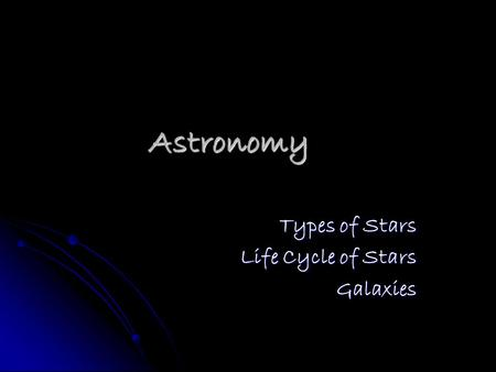 Astronomy Types of Stars Life Cycle of Stars Galaxies.