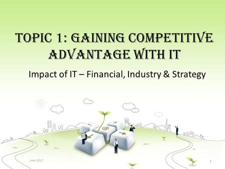 Topic 1: Gaining Competitive Advantage with IT Impact of IT – Financial, Industry & Strategy amn 2012 1.