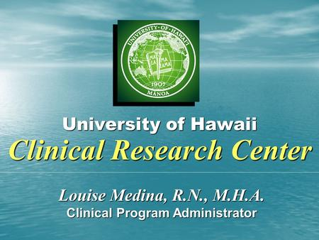 University of Hawaii Clinical Research Center Louise Medina, R.N., M.H.A. Clinical Program Administrator.