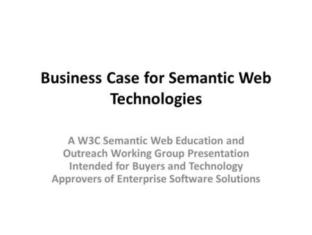 Business Case for Semantic Web Technologies A W3C Semantic Web Education and Outreach Working Group Presentation Intended for Buyers and Technology Approvers.