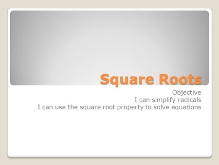 Square Roots Objective I can simplify radicals I can use the square root property to solve equations.