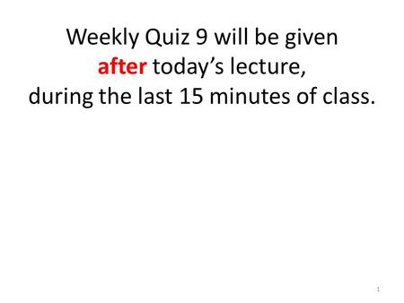 Weekly Quiz 9 will be given after today's lecture, during the last 15 minutes of class. 1.