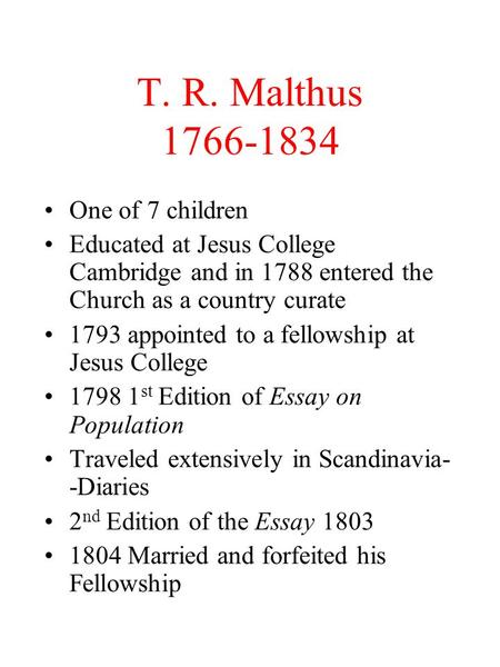 T. R. Malthus 1766-1834 One of 7 children Educated at Jesus College Cambridge and in 1788 entered the Church as a country curate 1793 appointed to a fellowship.