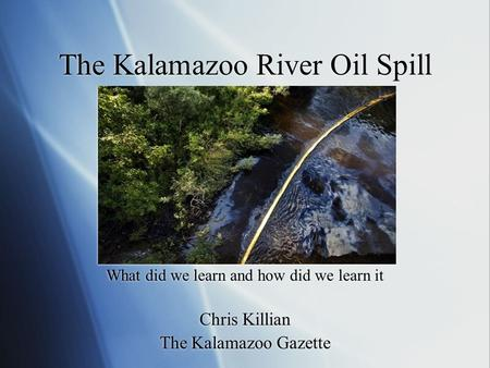 The Kalamazoo River Oil Spill What did we learn and how did we learn it Chris Killian The Kalamazoo Gazette.
